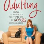 Adulting, How to Become a Grown-up in 535 Easy(ish) Steps